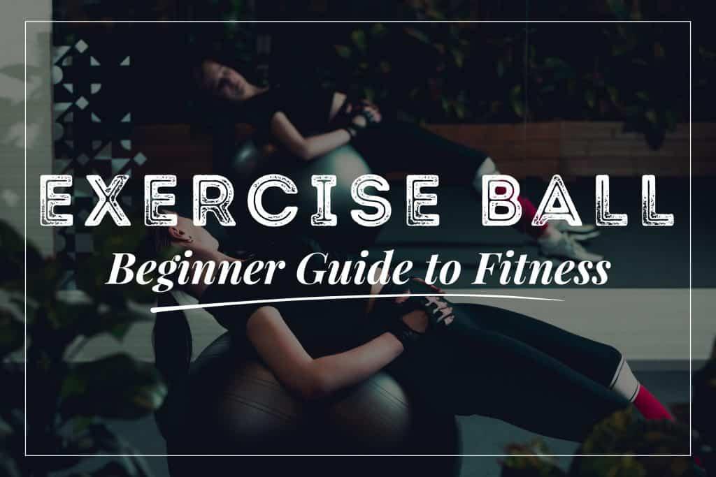 Exercise Ball - Beginner Guide to Fitness